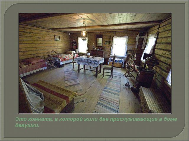 Это комната, в которой жили две прислуживающие в доме девушки.