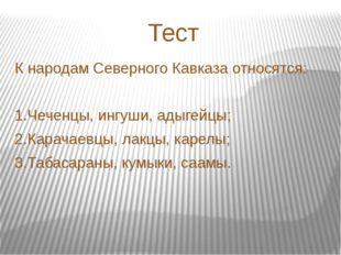 Тест К народам Северного Кавказа относятся: 1.Чеченцы, ингуши, адыгейцы; 2.Ка