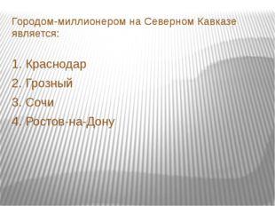 Городом-миллионером на Северном Кавказе является: 1. Краснодар 2. Грозный 3.