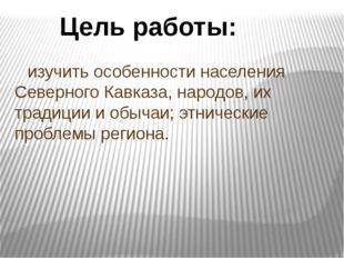 изучить особенности населения Северного Кавказа, народов, их традиции и обыч