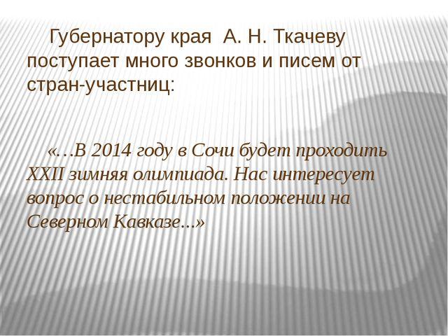 Губернатору края А. Н. Ткачеву поступает много звонков и писем от стран-учас...