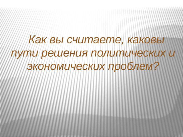 Как вы считаете, каковы пути решения политических и экономических проблем?