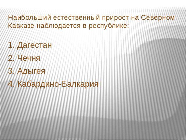 Наибольший естественный прирост на Северном Кавказе наблюдается в республике:...