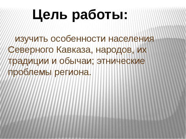 изучить особенности населения Северного Кавказа, народов, их традиции и обыч...