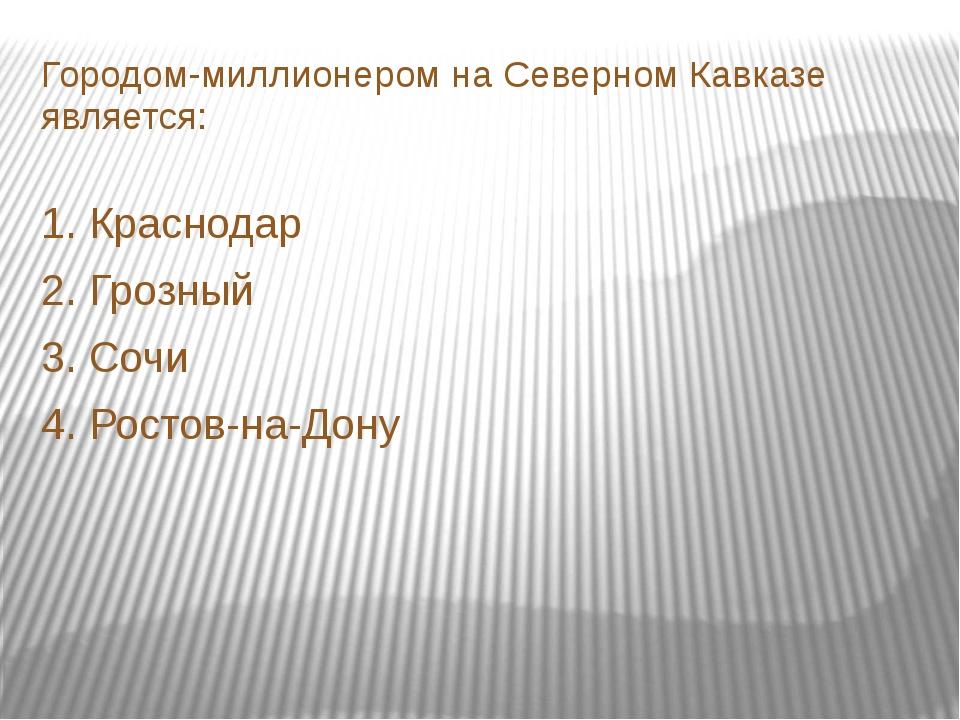 Городом-миллионером на Северном Кавказе является: 1. Краснодар 2. Грозный 3....