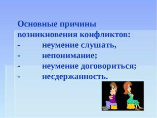 Основные причины возникновения конфликтов: - неумение слушать, - непонимание;