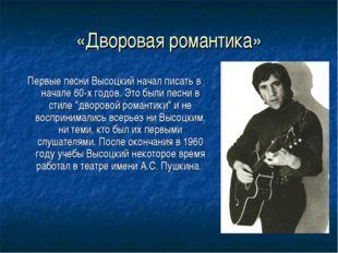 «Дворовая романтика» Первые песни Высоцкий начал писать в начале 60-х годов.