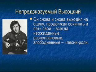 Непредсказуемый Высоцкий Он снова и снова выходил на сцену, продолжал сочинят
