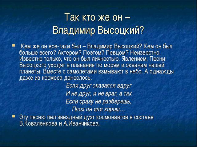 Так кто же он – Владимир Высоцкий? Кем же он все-таки был – Владимир Высоцкий...