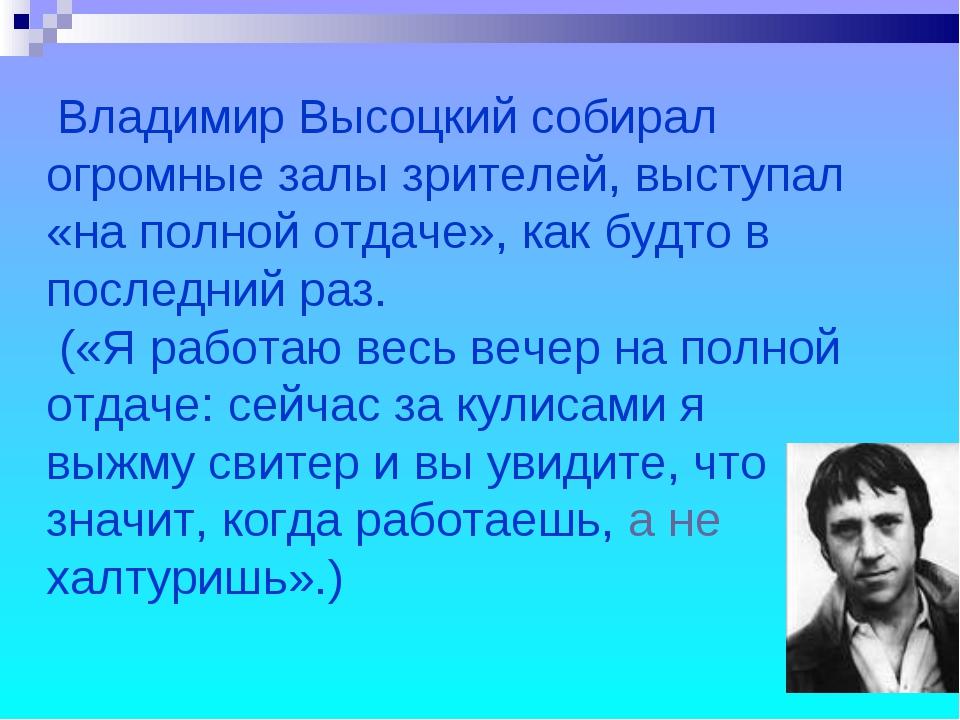 Владимир Высоцкий собирал огромные залы зрителей, выступал «на полной отдаче...