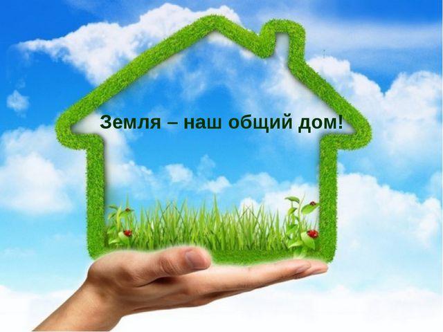 Земля – наш общий дом!
