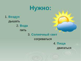 Нужно: 1. Воздух дышать 2. Вода пить 3. Солнечный свет согреваться 4. Пища дв