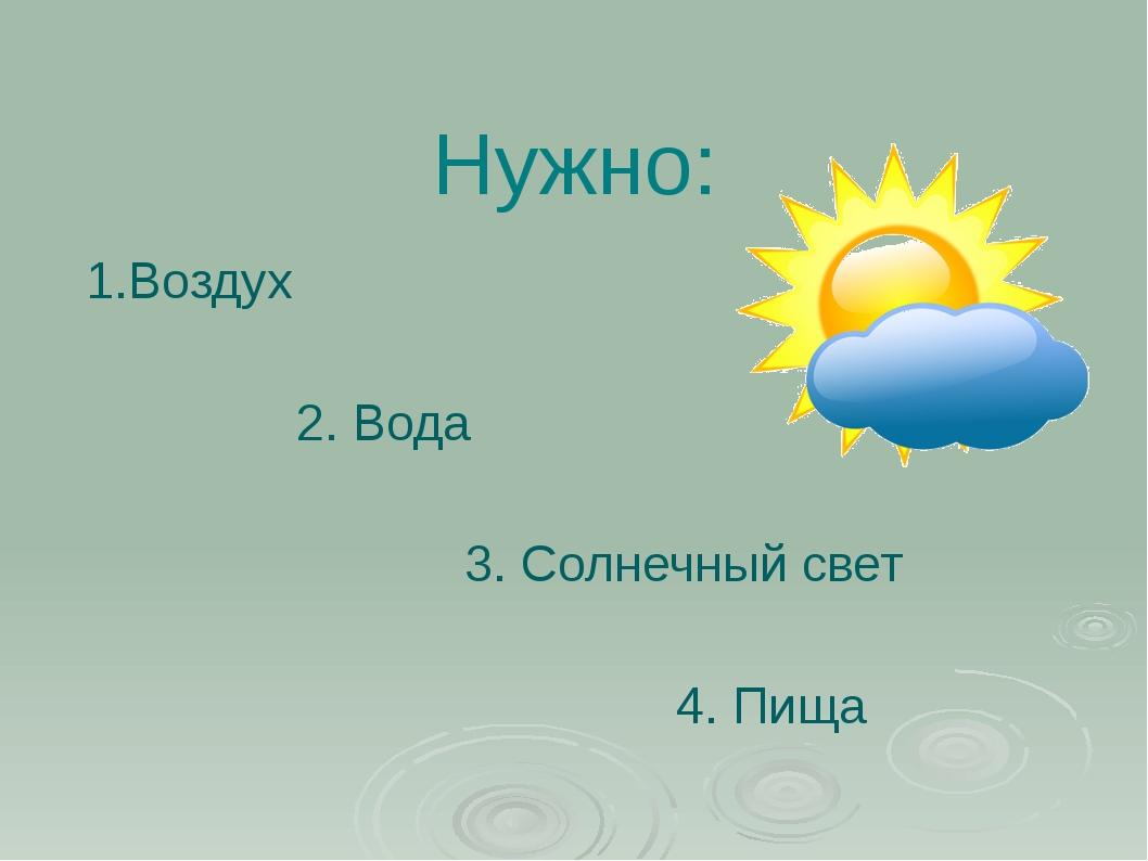 Нужно: 1.Воздух 2. Вода 3. Солнечный свет 4. Пища