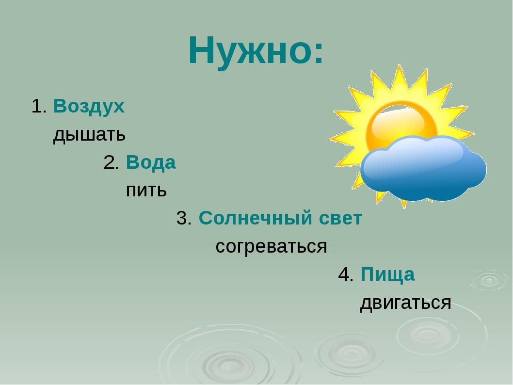 Нужно: 1. Воздух дышать 2. Вода пить 3. Солнечный свет согреваться 4. Пища дв...
