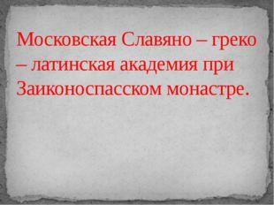 Московская Славяно – греко – латинская академия при Заиконоспасском монастре.