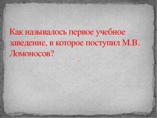 Как называлось первое учебное заведение, в которое поступил М.В. Ломоносов?