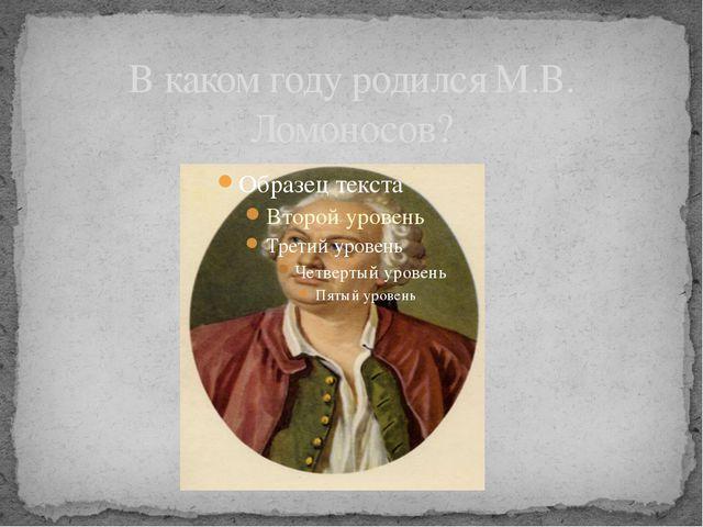В каком году родился М.В. Ломоносов?