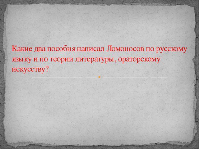Какие два пособия написал Ломоносов по русскому языку и по теории литературы...