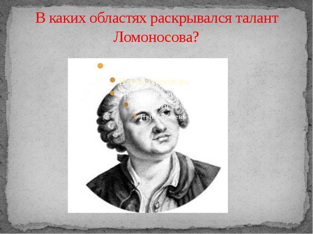 В каких областях раскрывался талант Ломоносова?