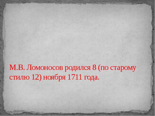 М.В. Ломоносов родился 8 (по старому стилю 12) ноября 1711 года.
