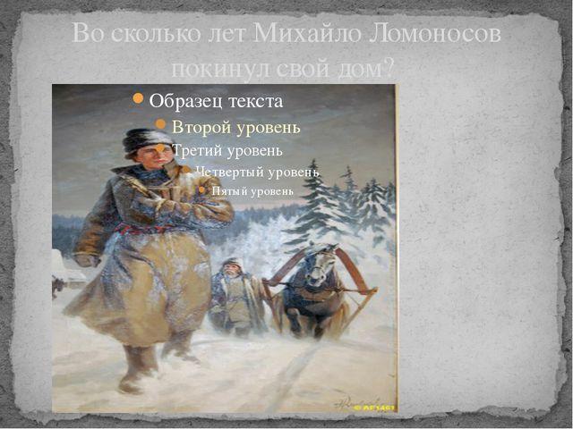 Во сколько лет Михайло Ломоносов покинул свой дом?