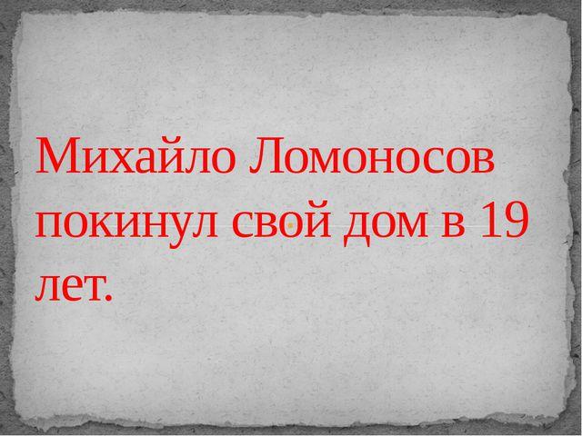 Михайло Ломоносов покинул свой дом в 19 лет.