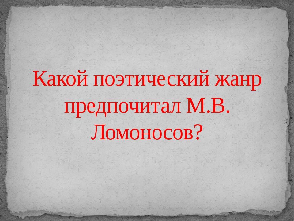 Какой поэтический жанр предпочитал М.В. Ломоносов?