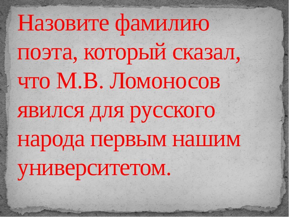 Назовите фамилию поэта, который сказал, что М.В. Ломоносов явился для русско...