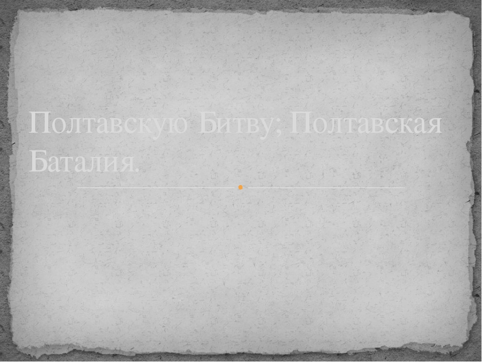 Полтавскую Битву; Полтавская Баталия.