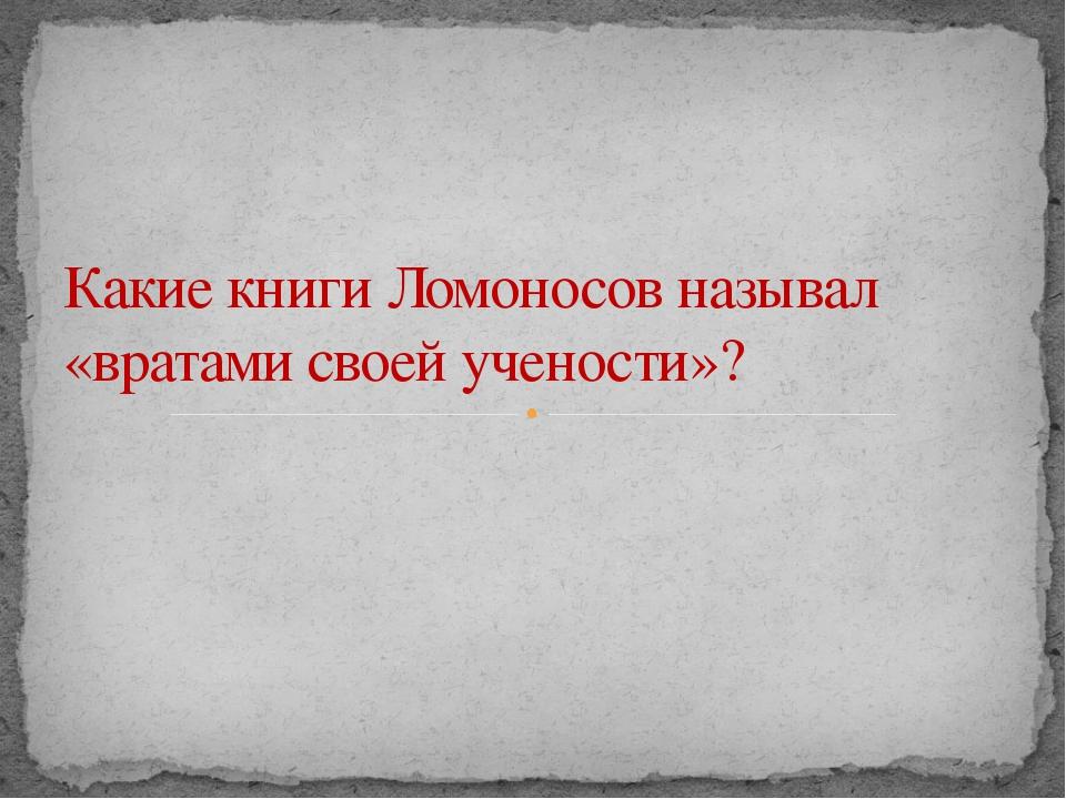 Какие книги Ломоносов называл «вратами своей учености»?