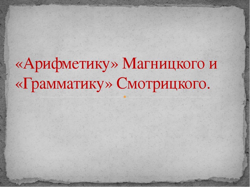 «Арифметику» Магницкого и «Грамматику» Смотрицкого.