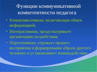 Функции коммуникативной компетентности педагога Коммуникативная, включающая о