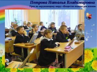 Петрова Наталья Владимировна Урок по окружающему миру: «Вещество важное для ж