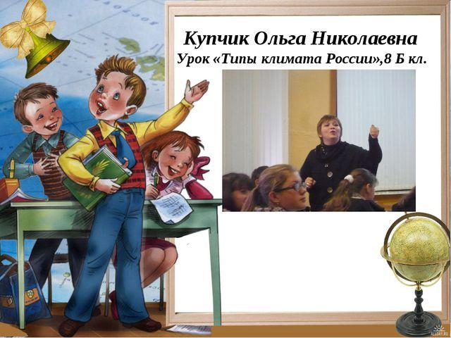 Купчик Ольга Николаевна Урок «Типы климата России»,8 Б кл.