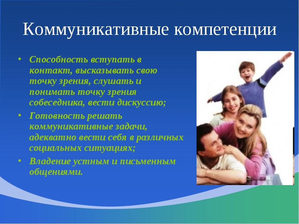 Коммуникативные компетенции Способность вступать в контакт, высказывать свою...