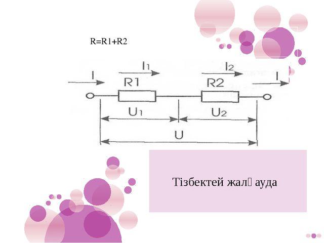 Тізбектей жалғауда R=R1+R2