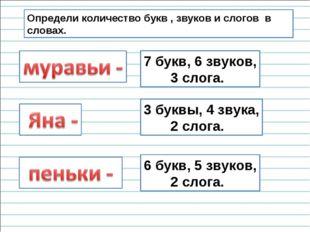 Определи количество букв , звуков и слогов в словах. 7 букв, 6 звуков, 3 слог