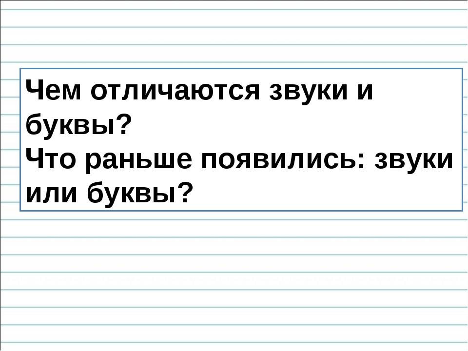 Чем отличаются звуки и буквы? Что раньше появились: звуки или буквы?