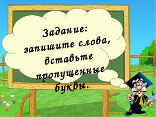 Задание: запишите слова, вставьте пропущенные буквы.