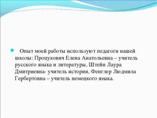 Опыт моей работы используют педагоги нашей школы: Процукович Елена Анатольев
