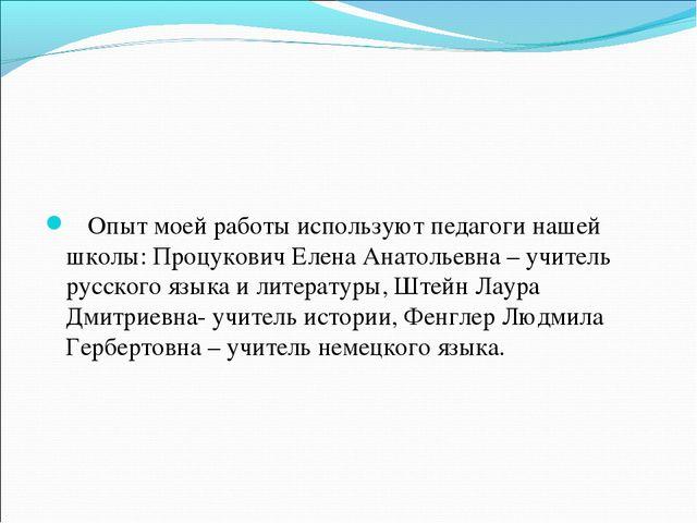 Опыт моей работы используют педагоги нашей школы: Процукович Елена Анатольев...