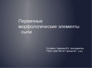 Первичные морфологические элементы сыпи Составила Смирнова В.В., преподавател