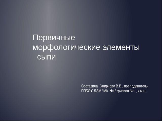 Первичные морфологические элементы сыпи Составила Смирнова В.В., преподавател...