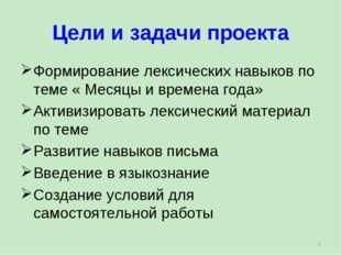 Цели и задачи проекта * Формирование лексических навыков по теме « Месяцы и в
