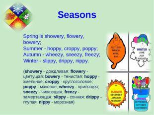 Spring is showery, flowery, bowery; Summer - hoppy, croppy, poppy; Autumn - w