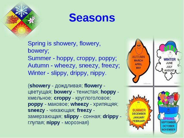 Spring is showery, flowery, bowery; Summer - hoppy, croppy, poppy; Autumn - w...