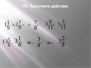 №5. Выполните действия. + ; 1 - ; + ; - ; 10 - ; 16 + .