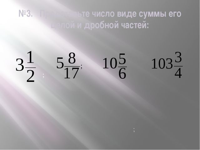 №3. Представьте число виде суммы его целой и дробной частей: ; ;