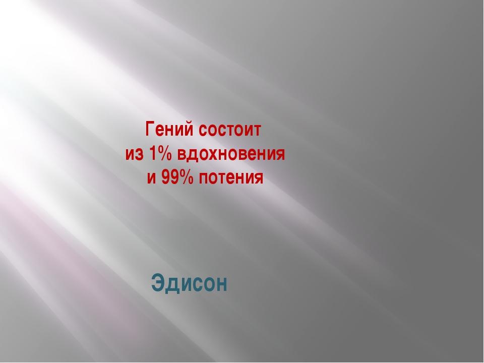 Гений состоит из 1% вдохновения и 99% потения Эдисон