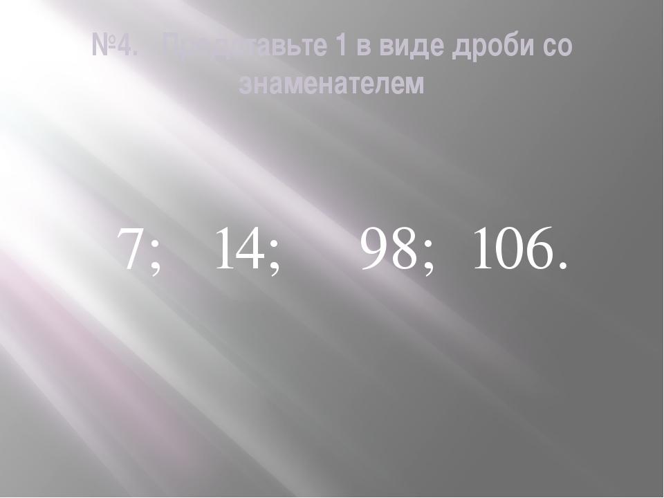 №4. Представьте 1 в виде дроби со знаменателем 7; 14; 98; 106.
